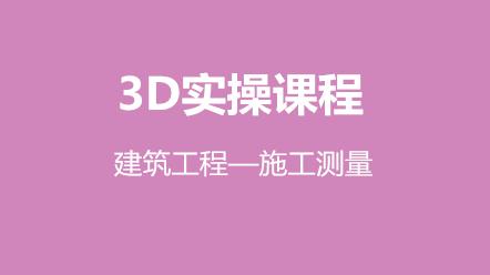 3D实操课程-建筑工程—施工测量(原价140元,优惠价70元)