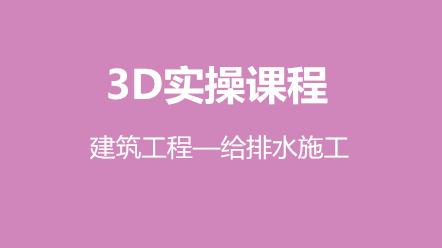 3D实操课程-建筑工程—给排水施工(原价300元,优惠价150元)