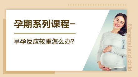 孕期系列课程-早孕反应较重怎么办?