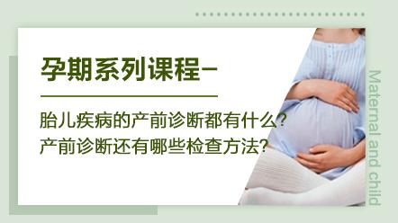 孕期系列课程-胎儿疾病的产前诊断都有什么?产前诊断还有哪些检查方法?