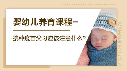 婴幼儿养育系列课程-接种疫苗父母应该注意什么?
